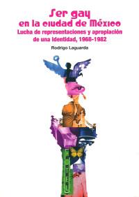 Ser gay en la ciudad de México. Lucha de representaciones y apropiación de una identidad, 1968-1982